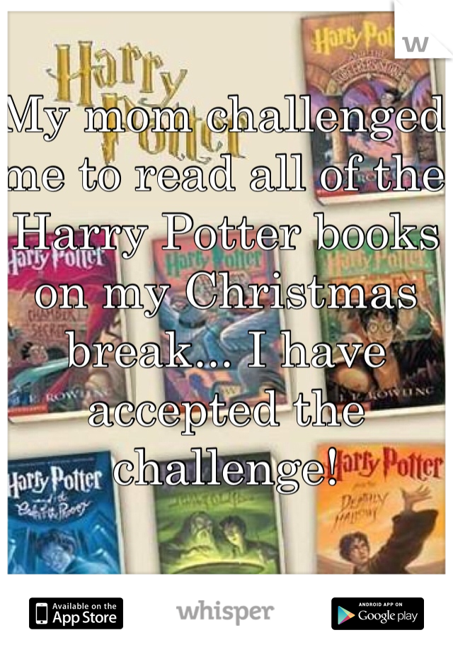 My mom challenged me to read all of the Harry Potter books on my Christmas break... I have accepted the challenge!