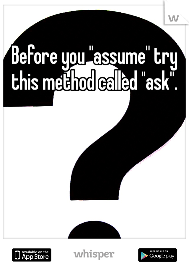 "Before you ""assume"" try this method called ""ask""."