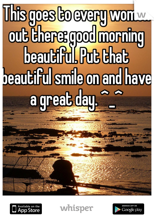 This goes to every women out there: good morning beautiful. Put that beautiful smile on and have a great day. ^_^