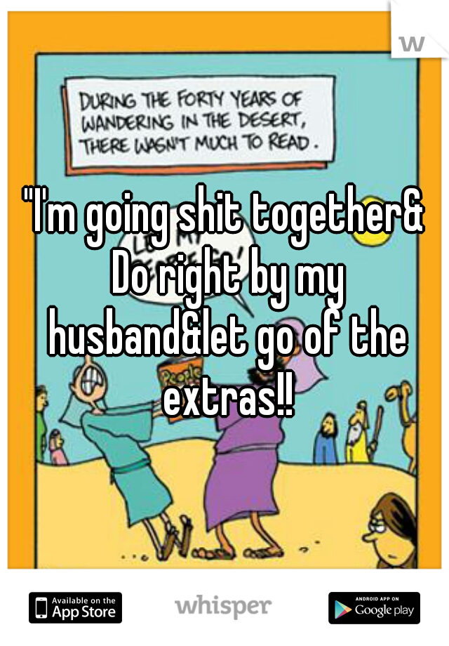 """""""I'm going shit together& Do right by my husband&let go of the extras!!"""