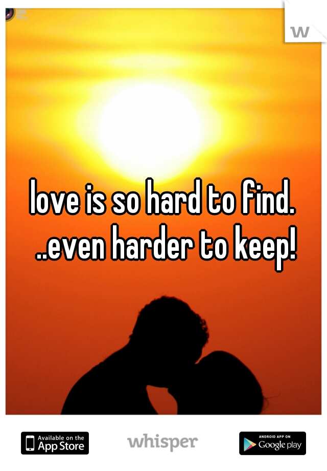 love is so hard to find. ..even harder to keep!