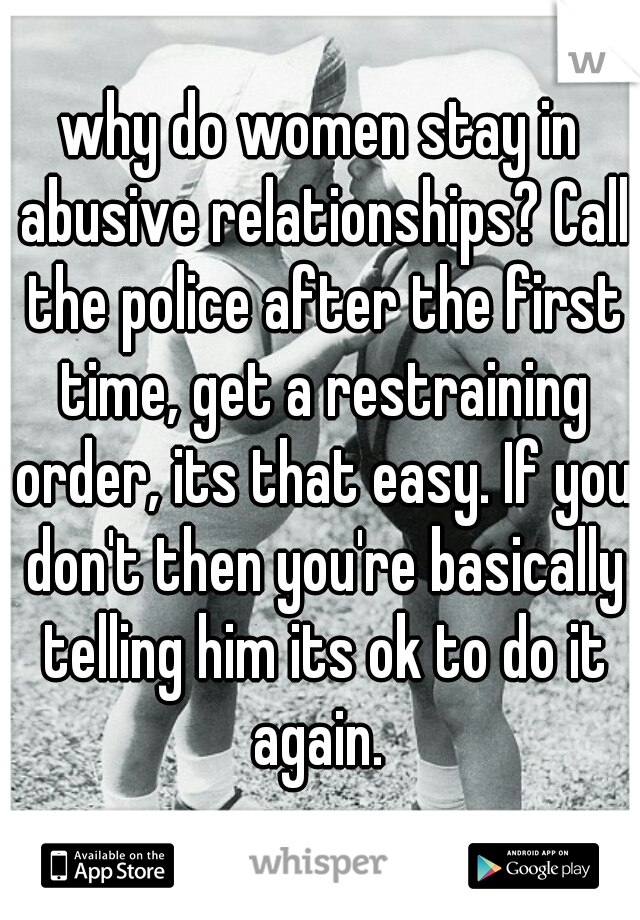 why do women stay in abusive relationships? Call the police after the first time, get a restraining order, its that easy. If you don't then you're basically telling him its ok to do it again.