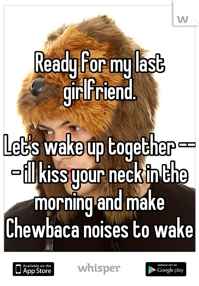 Ready for my last girlfriend.   Let's wake up together --- ill kiss your neck in the morning and make Chewbaca noises to wake u up.