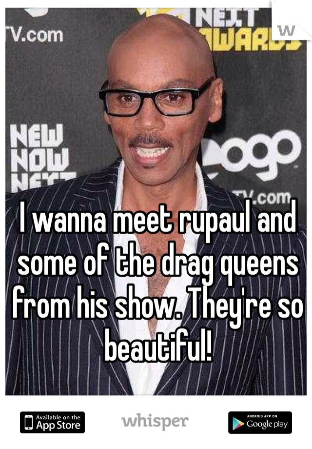 I wanna meet rupaul and some of the drag queens from his show. They're so beautiful!