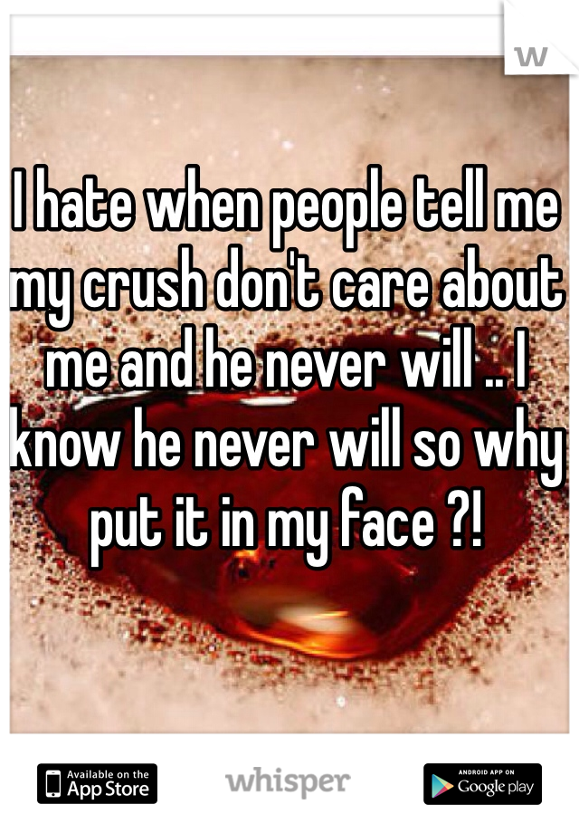 I hate when people tell me my crush don't care about me and he never will .. I know he never will so why put it in my face ?!
