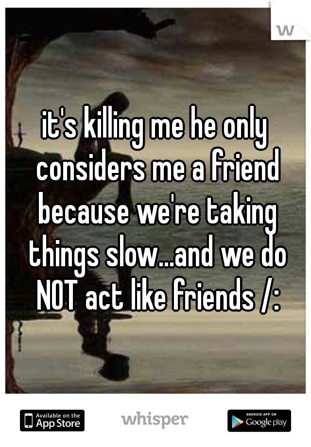 it's killing me he only considers me a friend because we're taking things slow...and we do NOT act like friends /: