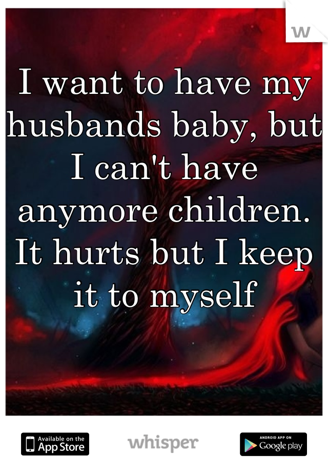 I want to have my husbands baby, but I can't have anymore children. It hurts but I keep it to myself