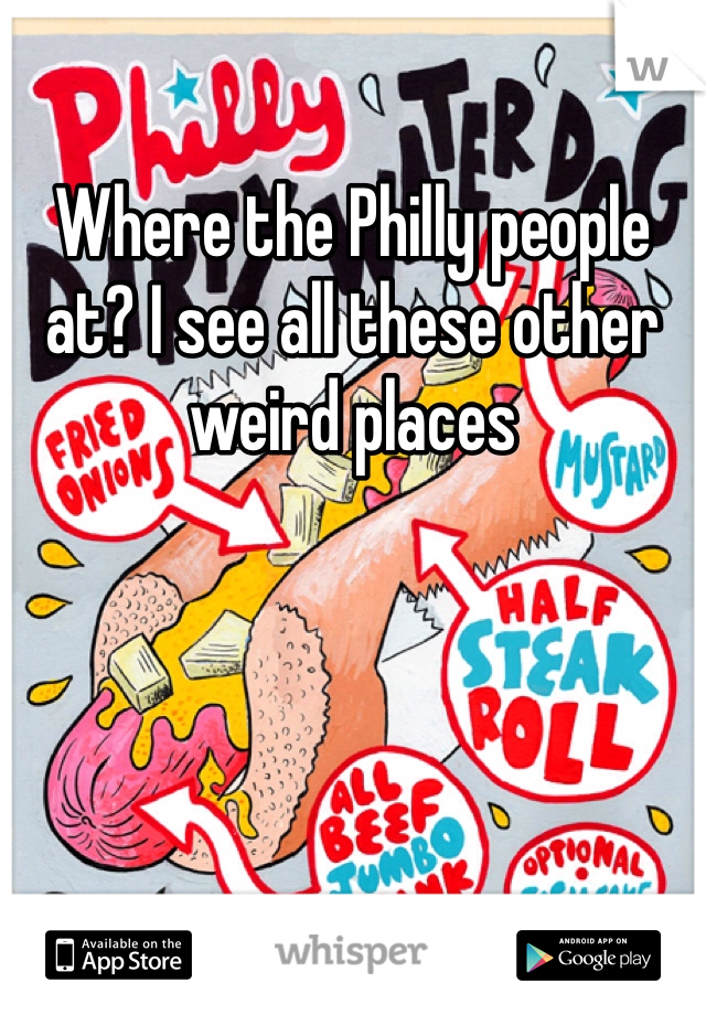 Where the Philly people at? I see all these other weird places