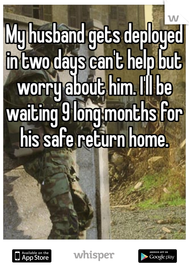 My husband gets deployed in two days can't help but worry about him. I'll be waiting 9 long months for his safe return home.