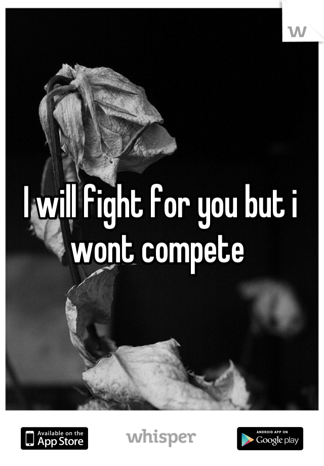 I will fight for you but i wont compete