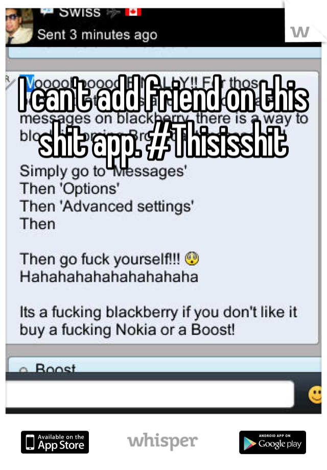 I can't add friend on this shit app. #Thisisshit