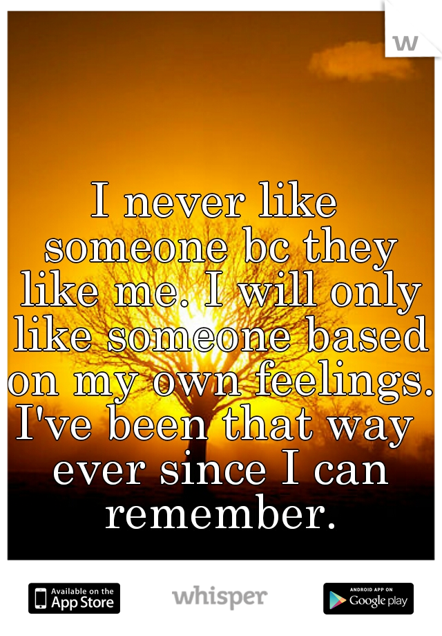I never like someone bc they like me. I will only like someone based on my own feelings.   I've been that way ever since I can remember.