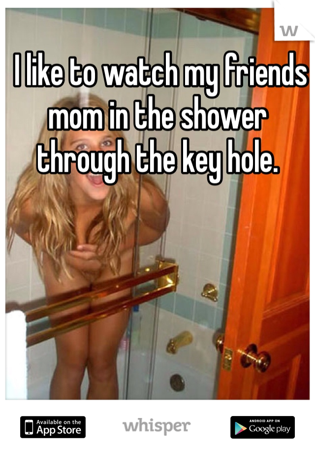 I like to watch my friends mom in the shower through the key hole.