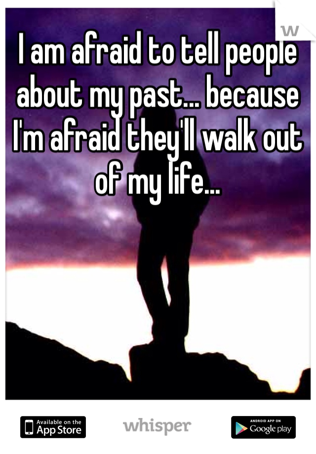 I am afraid to tell people about my past... because I'm afraid they'll walk out of my life...
