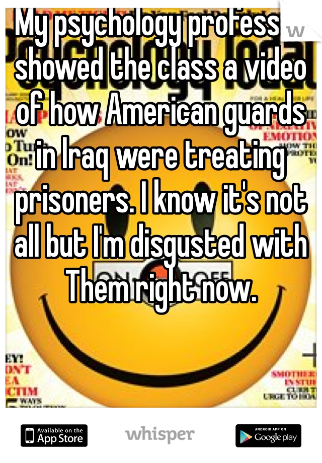 My psychology professor showed the class a video of how American guards in Iraq were treating prisoners. I know it's not all but I'm disgusted with Them right now.