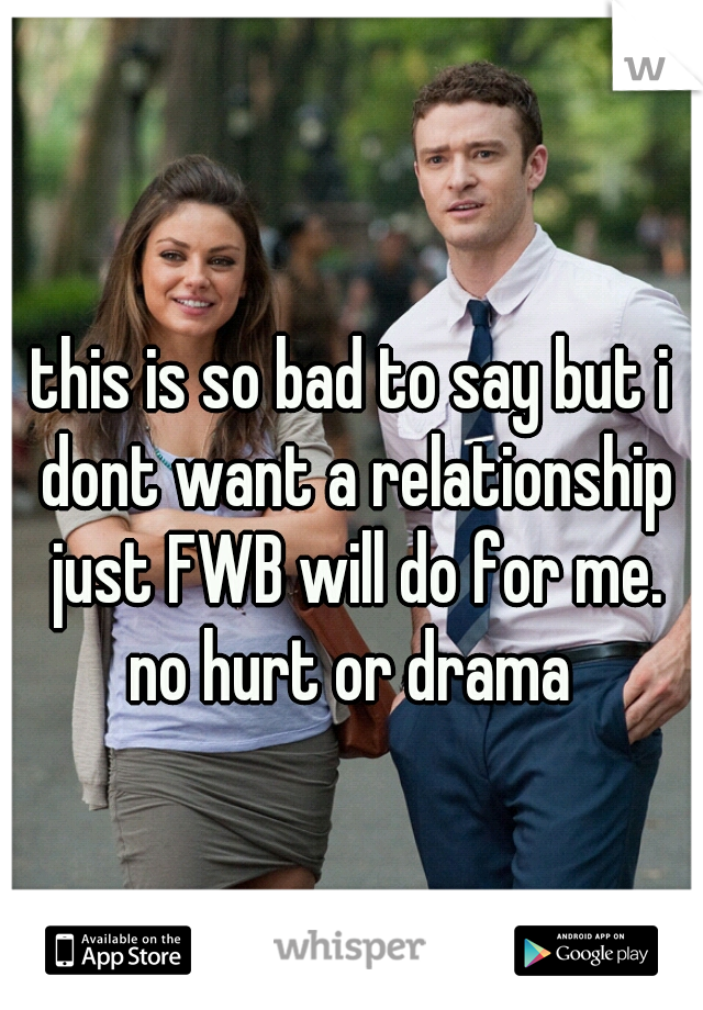 this is so bad to say but i dont want a relationship just FWB will do for me. no hurt or drama