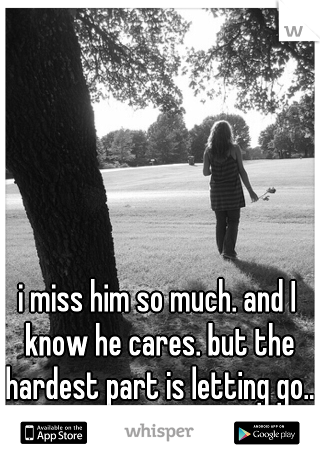 i miss him so much. and I know he cares. but the hardest part is letting go...