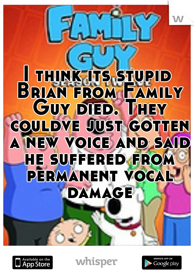 I think its stupid Brian from Family Guy died. They couldve just gotten a new voice and said he suffered from permanent vocal damage