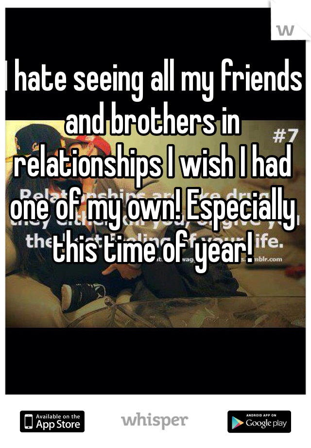 I hate seeing all my friends and brothers in relationships I wish I had one of my own! Especially this time of year!