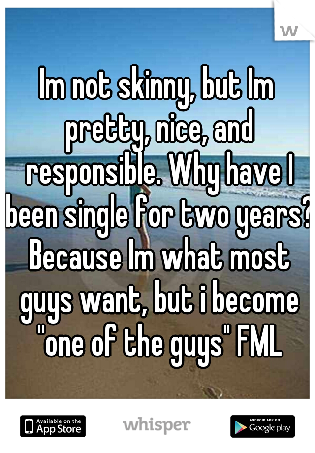 """Im not skinny, but Im pretty, nice, and responsible. Why have I been single for two years? Because Im what most guys want, but i become """"one of the guys"""" FML"""