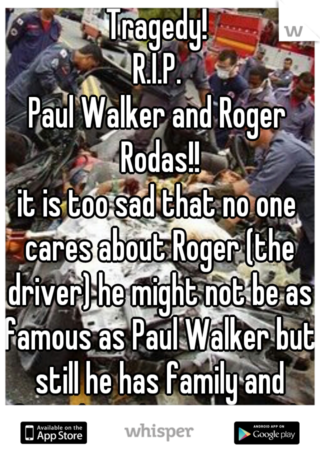 Tragedy! R.I.P. Paul Walker and Roger Rodas!! it is too sad that no one cares about Roger (the driver) he might not be as famous as Paul Walker but still he has family and friends and it is just sad..