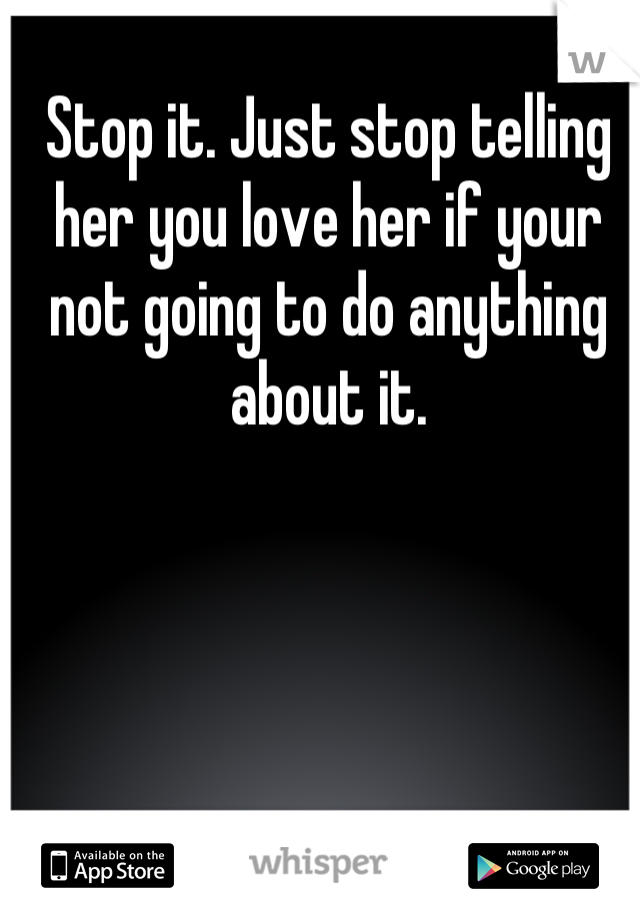 Stop it. Just stop telling her you love her if your not going to do anything about it.