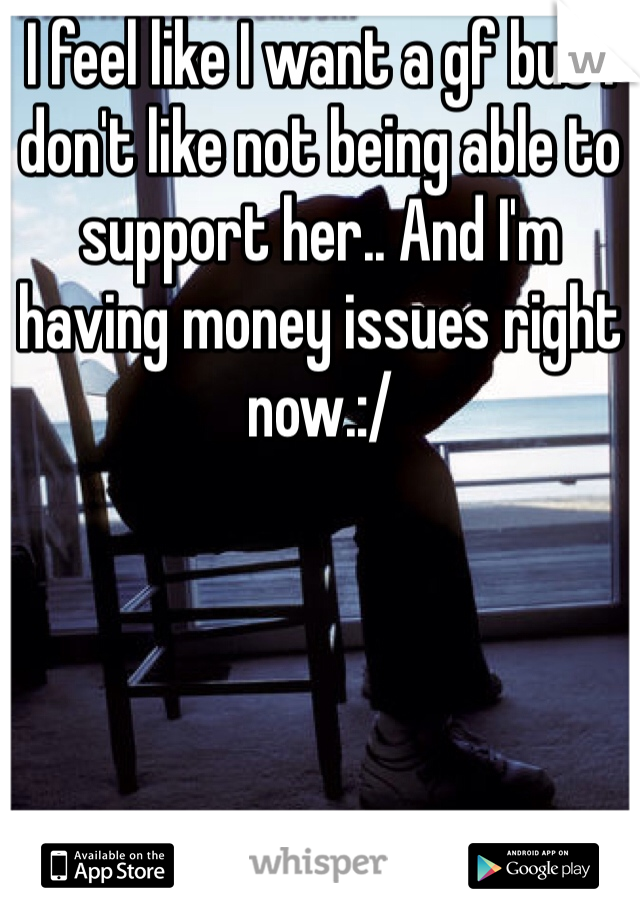 I feel like I want a gf but I don't like not being able to support her.. And I'm having money issues right now.:/