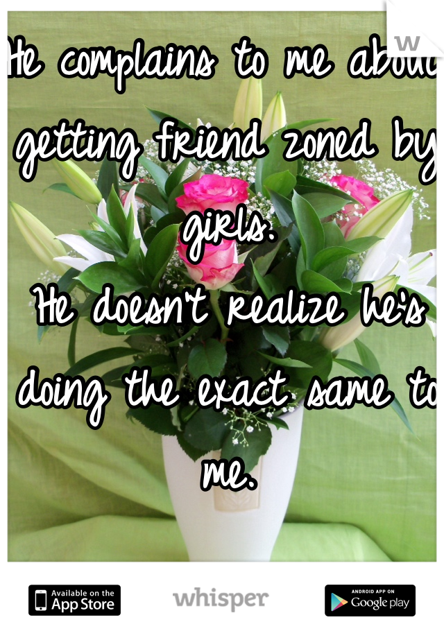 He complains to me about getting friend zoned by girls. He doesn't realize he's doing the exact same to me.