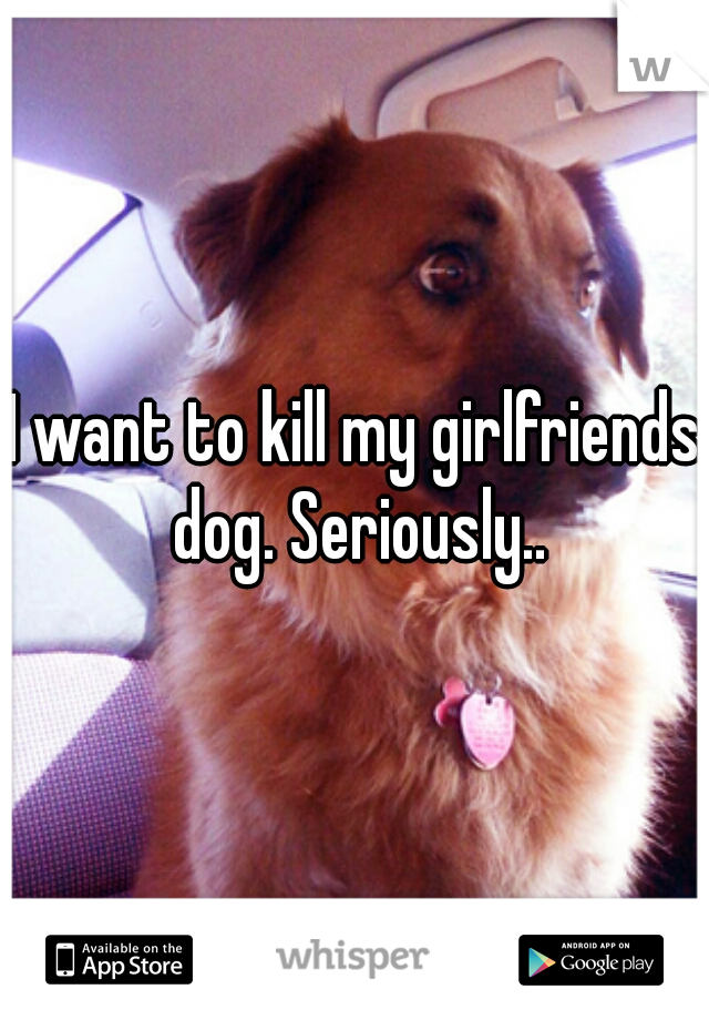 I want to kill my girlfriends dog. Seriously..