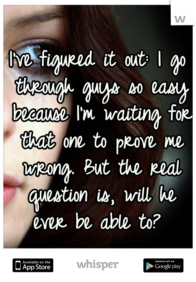 I've figured it out: I go through guys so easy because I'm waiting for that one to prove me wrong. But the real question is, will he ever be able to?
