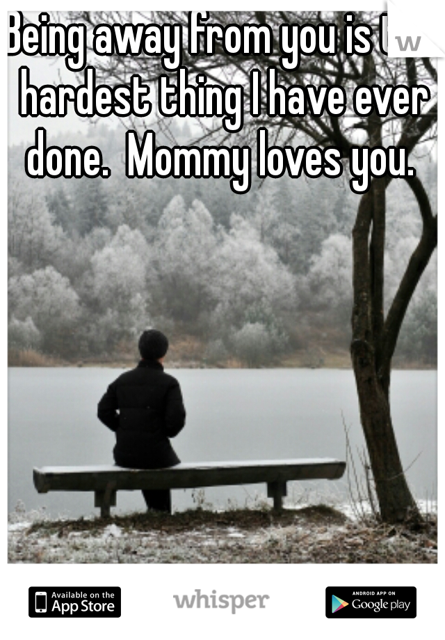 Being away from you is the hardest thing I have ever done.  Mommy loves you.