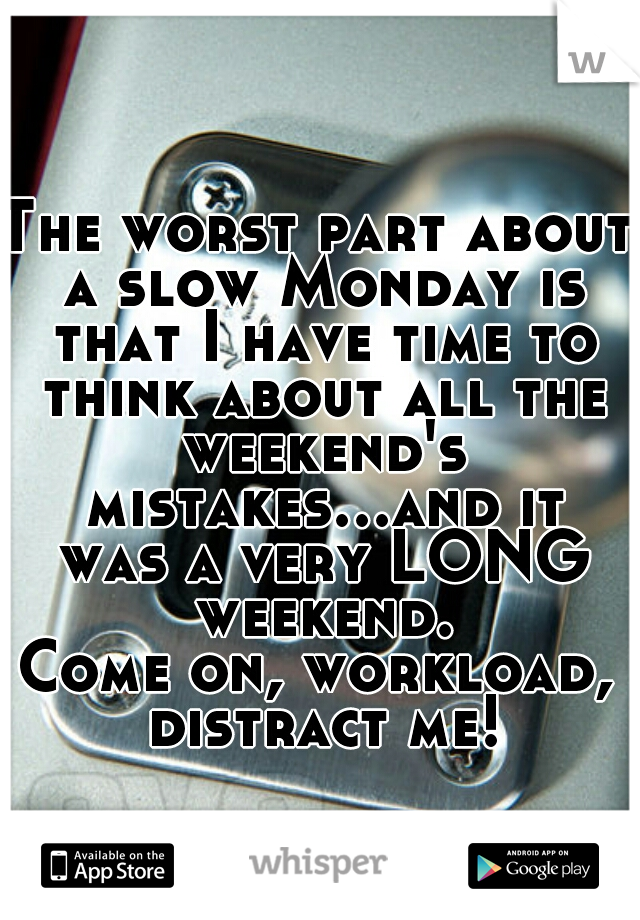 The worst part about a slow Monday is that I have time to think about all the weekend's mistakes...and it was a very LONG weekend.  Come on, workload, distract me!