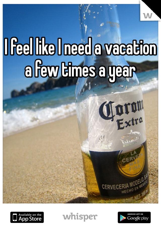 I feel like I need a vacation a few times a year