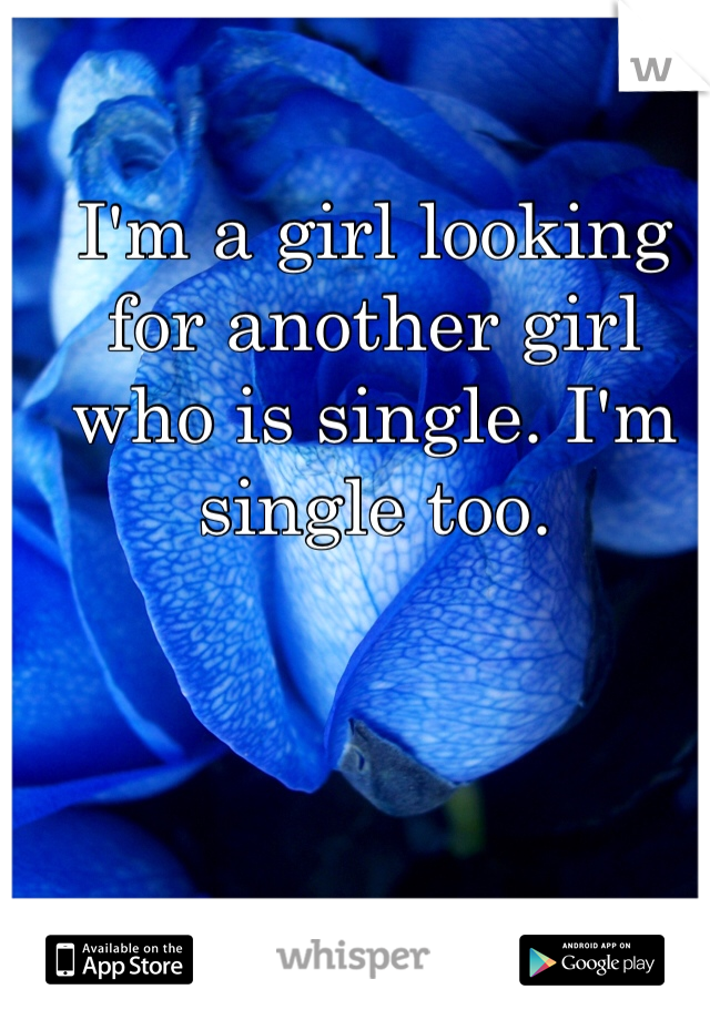 I'm a girl looking for another girl who is single. I'm single too.