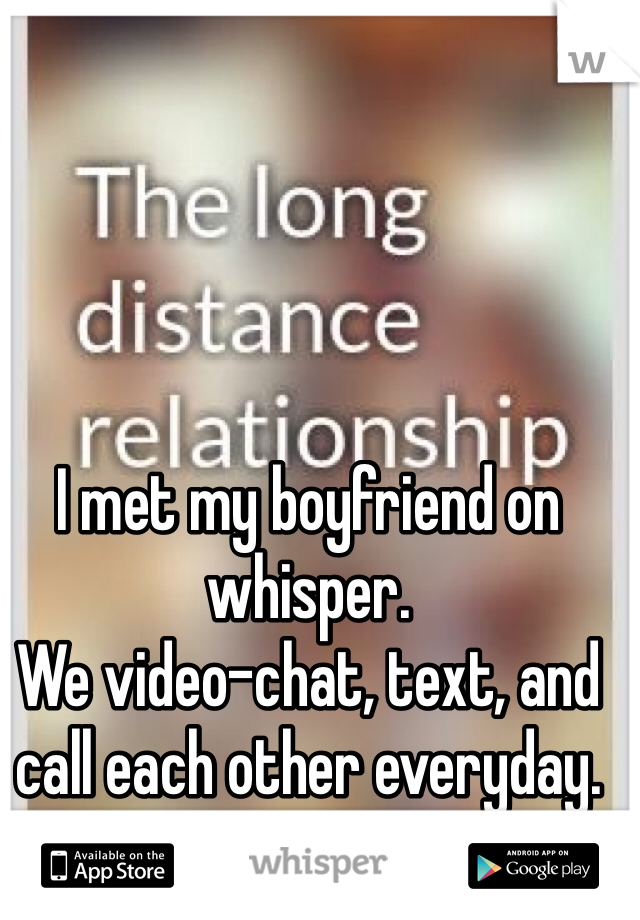 I met my boyfriend on whisper. We video-chat, text, and call each other everyday. Going on 4 months