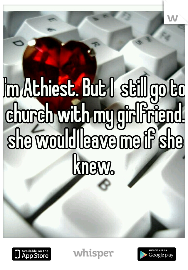I'm Athiest. But I  still go to church with my girlfriend. she would leave me if she knew.