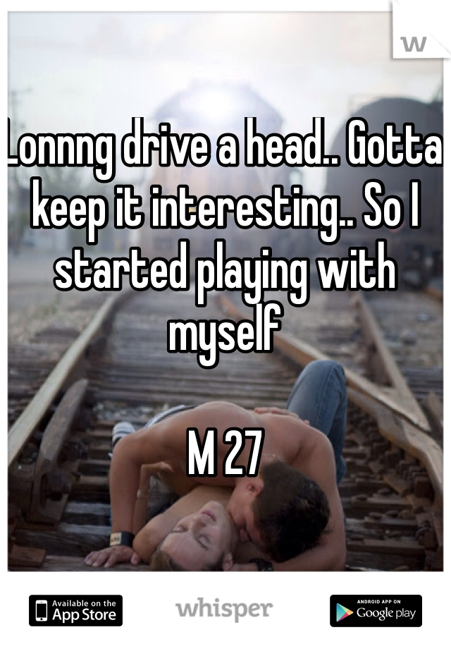 Lonnng drive a head.. Gotta keep it interesting.. So I started playing with myself   M 27