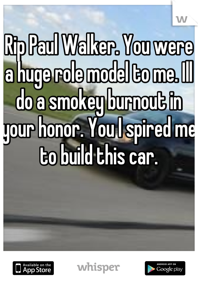 Rip Paul Walker. You were a huge role model to me. Ill do a smokey burnout in your honor. You I spired me to build this car.