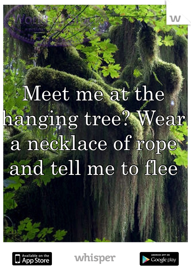 Meet me at the hanging tree? Wear a necklace of rope and tell me to flee