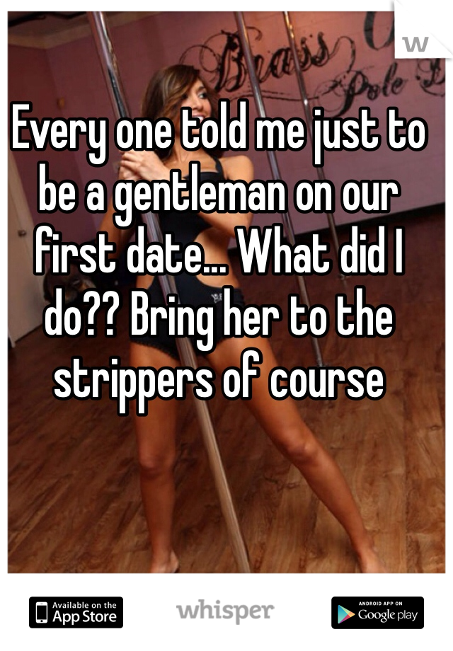 Every one told me just to be a gentleman on our first date... What did I do?? Bring her to the strippers of course