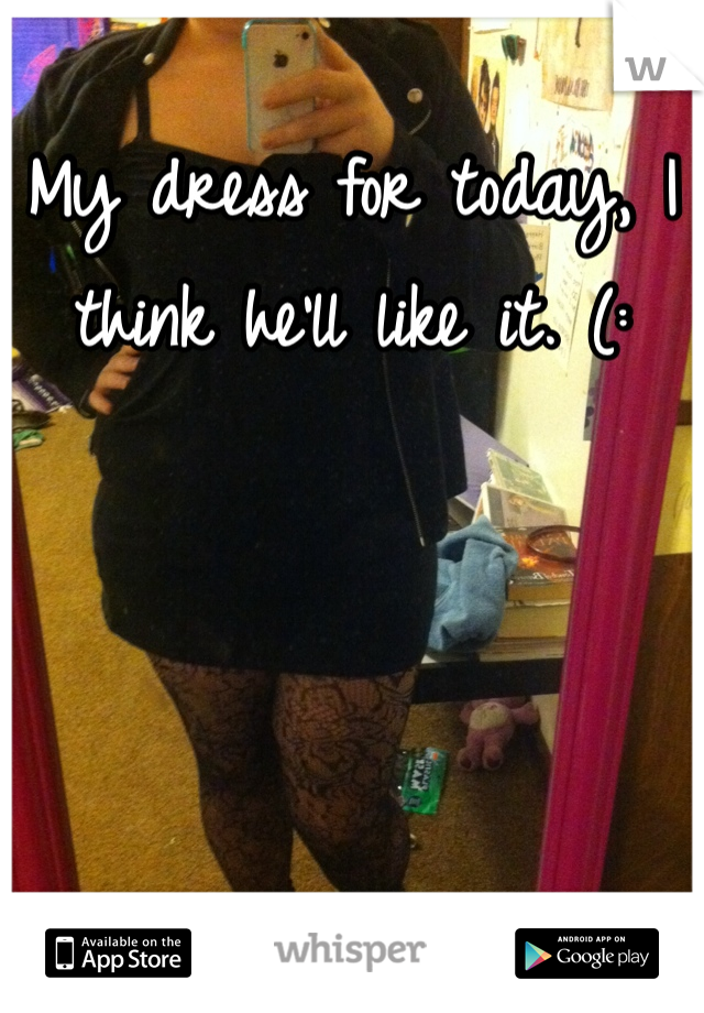 My dress for today, I think he'll like it. (: