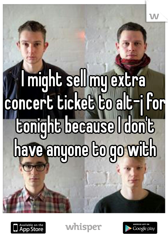 I might sell my extra concert ticket to alt-j for tonight because I don't have anyone to go with