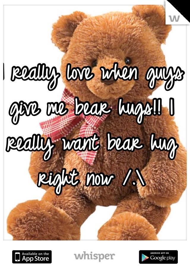 I really love when guys give me bear hugs!! I really want bear hug right now /.\