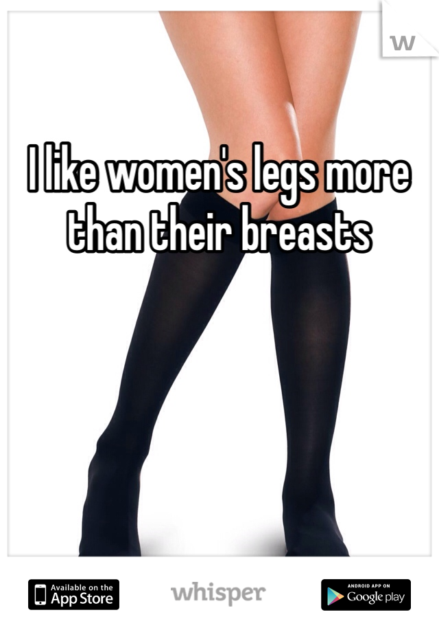 I like women's legs more than their breasts