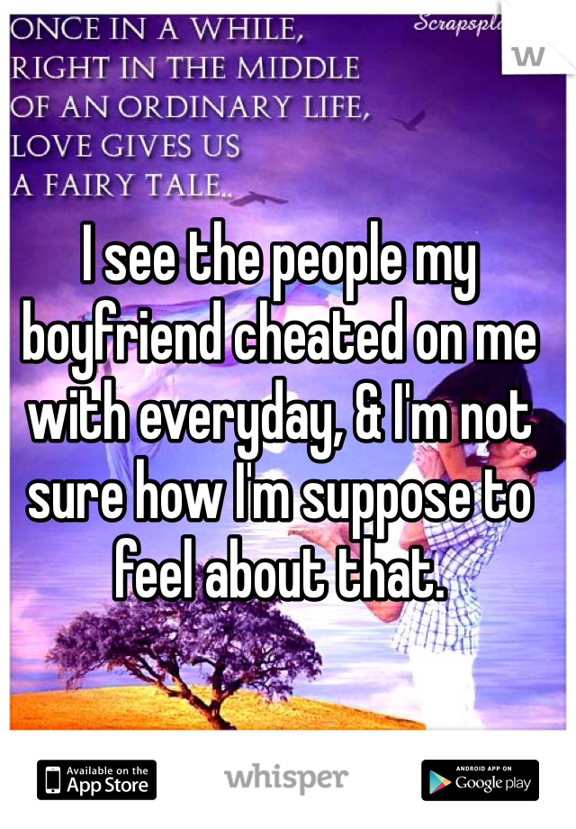 I see the people my boyfriend cheated on me with everyday, & I'm not sure how I'm suppose to feel about that.
