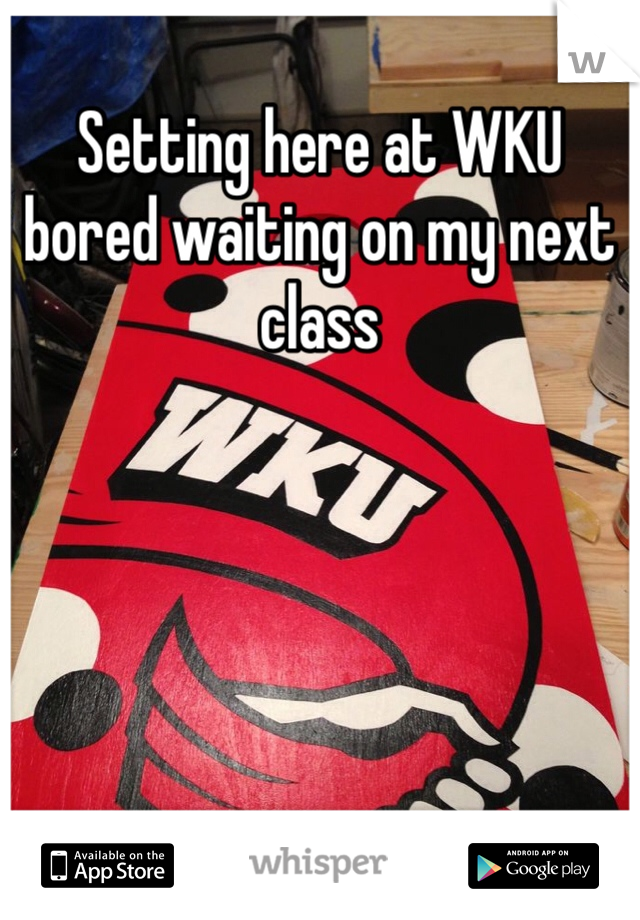 Setting here at WKU bored waiting on my next class