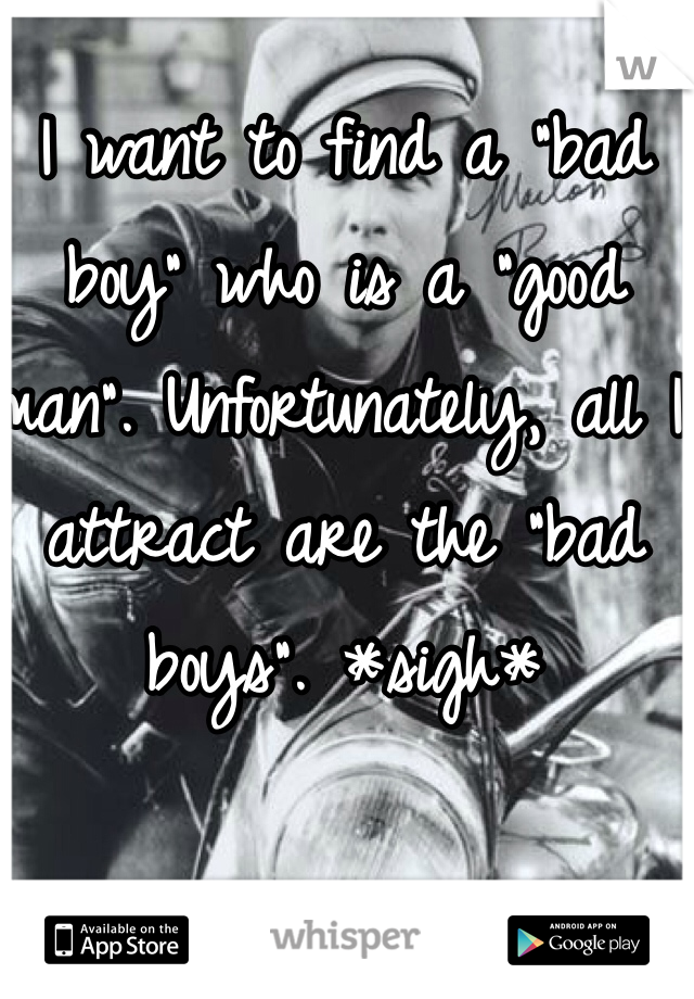 """I want to find a """"bad boy"""" who is a """"good man"""". Unfortunately, all I attract are the """"bad boys"""". *sigh*"""