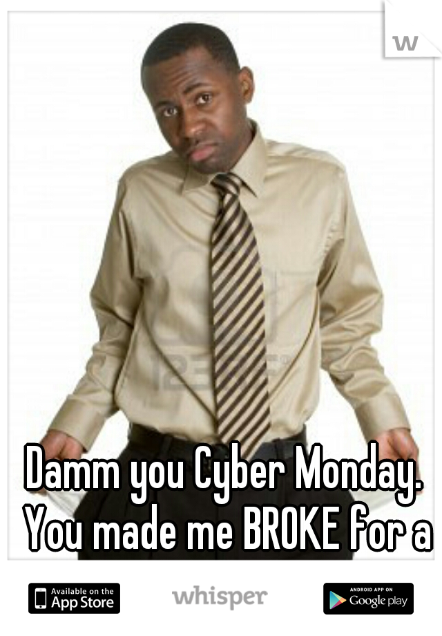 Damm you Cyber Monday.  You made me BROKE for a whole YEAR.