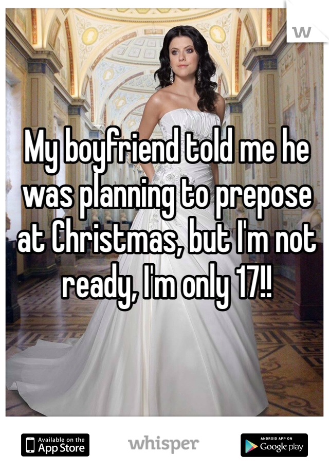 My boyfriend told me he was planning to prepose at Christmas, but I'm not ready, I'm only 17!!