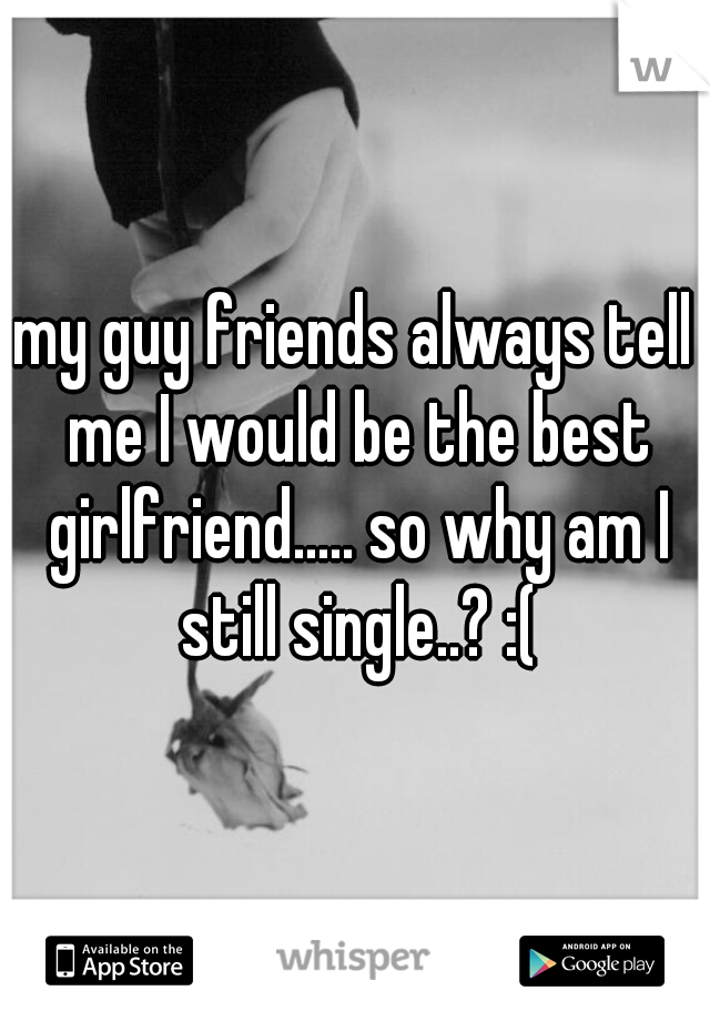 my guy friends always tell me I would be the best girlfriend..... so why am I still single..? :(